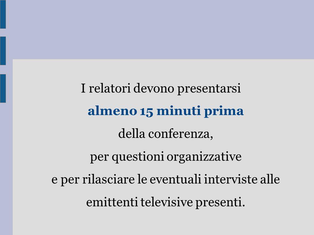 I relatori devono presentarsi almeno 15 minuti prima della conferenza, per questioni organizzative e per rilasciare le eventuali interviste alle emittenti televisive presenti.