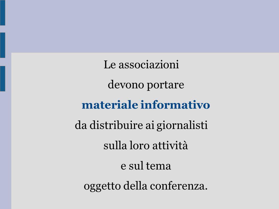 Le associazioni devono portare materiale informativo da distribuire ai giornalisti sulla loro attività e sul tema oggetto della conferenza.