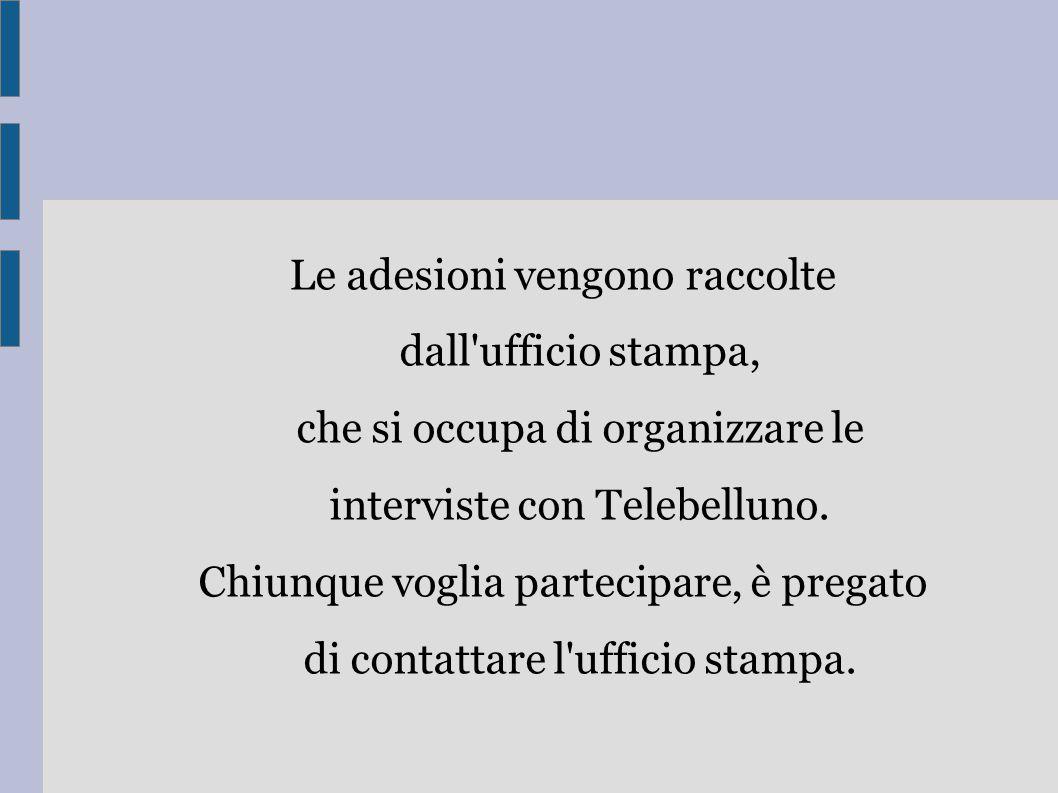 Le adesioni vengono raccolte dall ufficio stampa, che si occupa di organizzare le interviste con Telebelluno.