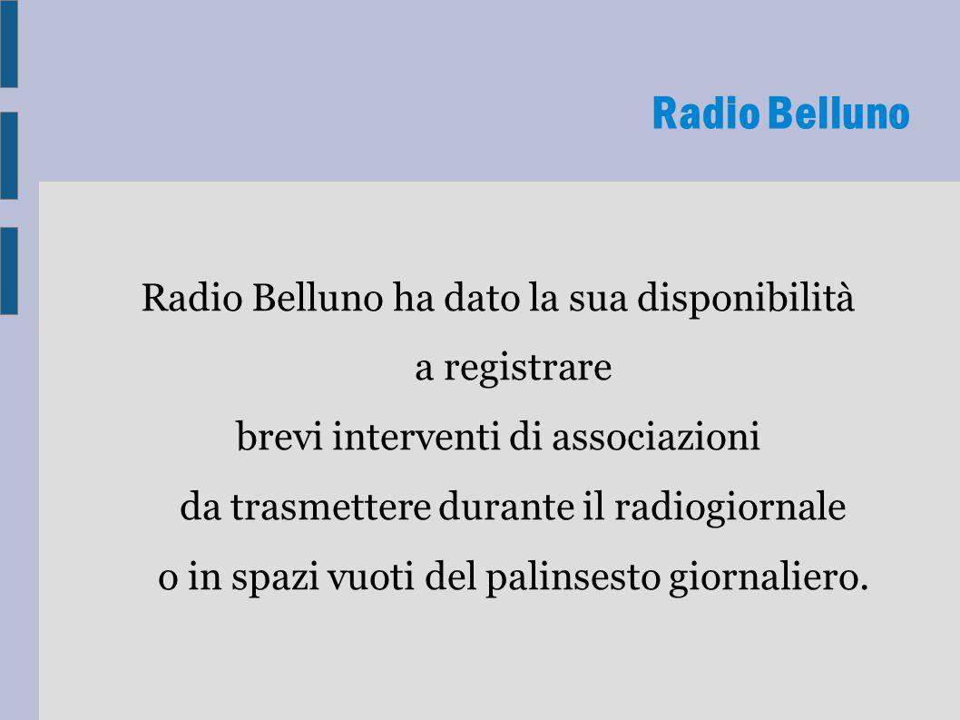 Radio Belluno ha dato la sua disponibilità a registrare brevi interventi di associazioni da trasmettere durante il radiogiornale o in spazi vuoti del palinsesto giornaliero.