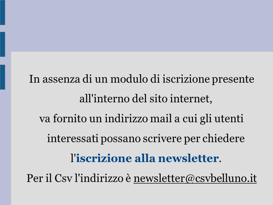 In assenza di un modulo di iscrizione presente all interno del sito internet, va fornito un indirizzo mail a cui gli utenti interessati possano scrivere per chiedere l iscrizione alla newsletter.
