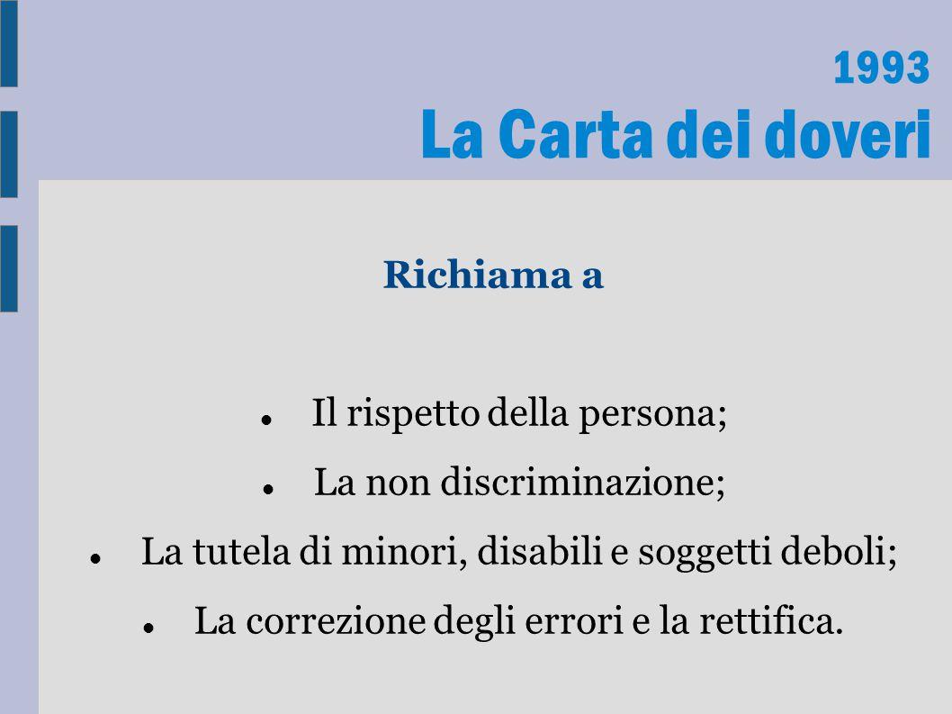 1993 La Carta dei doveri Richiama a Il rispetto della persona; La non discriminazione; La tutela di minori, disabili e soggetti deboli; La correzione degli errori e la rettifica.