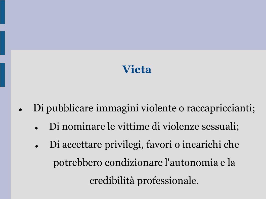 Vieta D i pubblicare immagini violente o raccapriccianti; Di nominare le vittime di violenze sessuali; Di accettare privilegi, favori o incarichi che potrebbero condizionare l autonomia e la credibilità professionale.