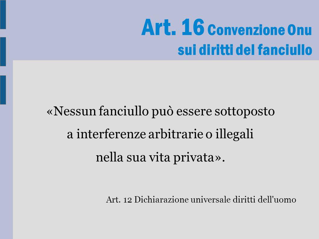 Art. 16 Convenzione Onu sui diritti del fanciullo «Nessun fanciullo può essere sottoposto a interferenze arbitrarie o illegali nella sua vita privata»