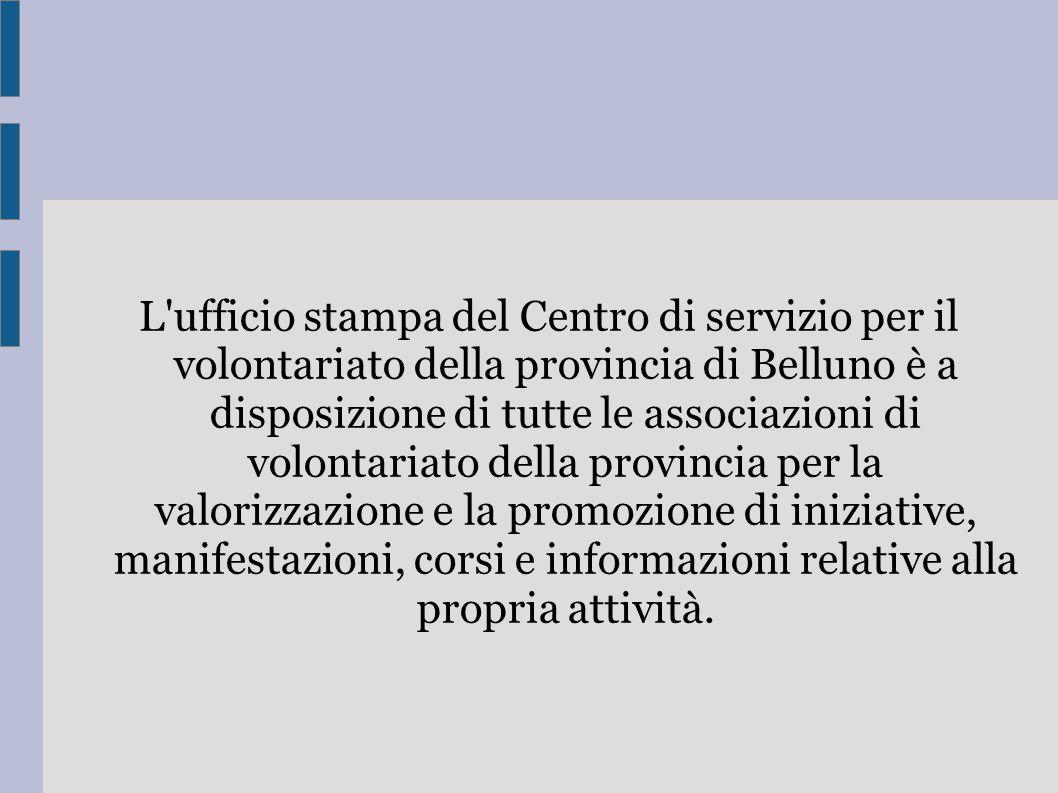 L ufficio stampa del Centro di servizio per il volontariato della provincia di Belluno è a disposizione di tutte le associazioni di volontariato della provincia per la valorizzazione e la promozione di iniziative, manifestazioni, corsi e informazioni relative alla propria attività.