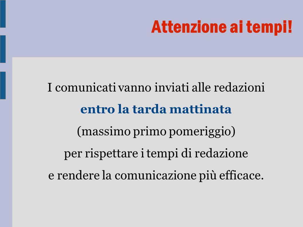 I comunicati vanno inviati alle redazioni entro la tarda mattinata (massimo primo pomeriggio) per rispettare i tempi di redazione e rendere la comunicazione più efficace.