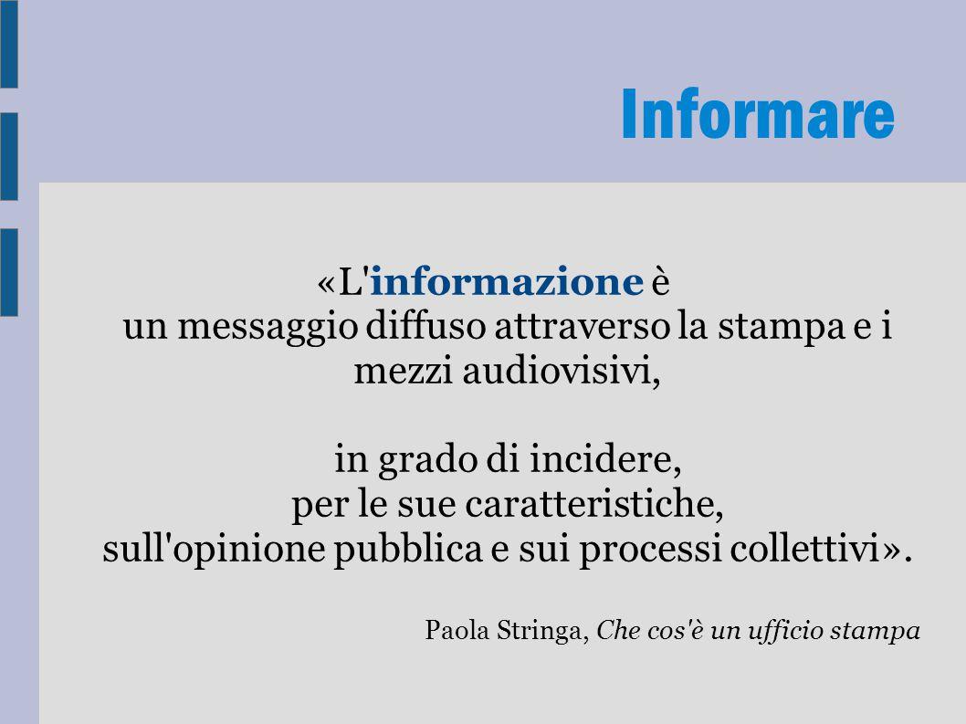 Informare «L informazione è un messaggio diffuso attraverso la stampa e i mezzi audiovisivi, in grado di incidere, per le sue caratteristiche, sull opinione pubblica e sui processi collettivi».