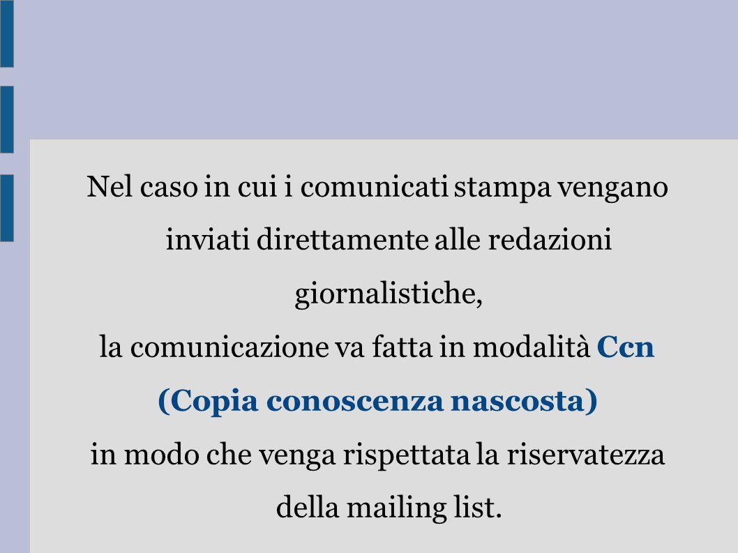 Nel caso in cui i comunicati stampa vengano inviati direttamente alle redazioni giornalistiche, la comunicazione va fatta in modalità Ccn (Copia conoscenza nascosta) in modo che venga rispettata la riservatezza della mailing list.