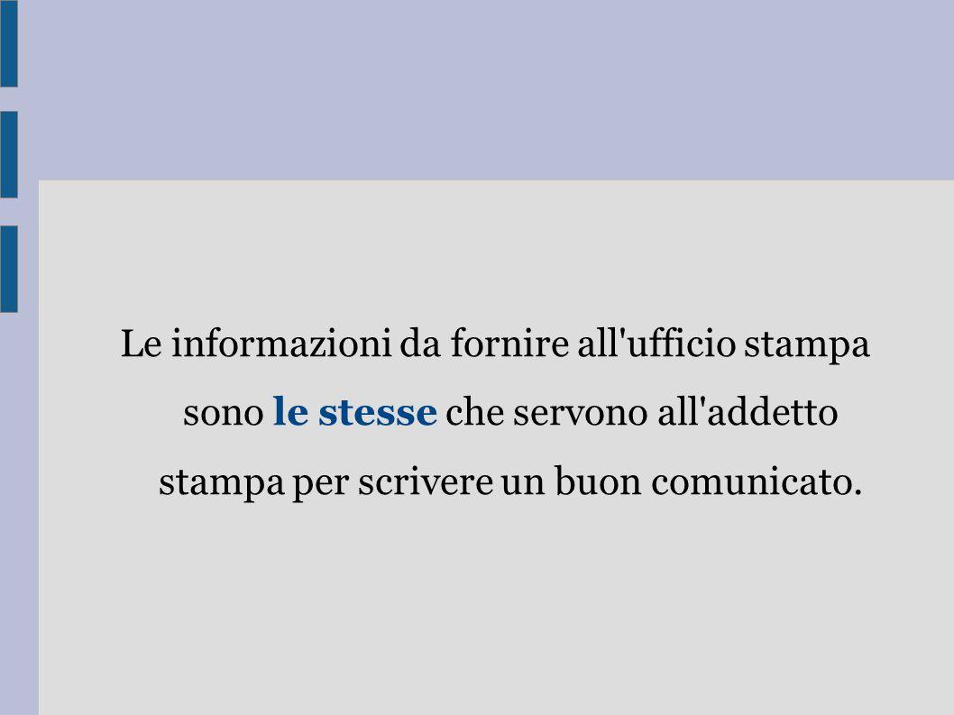 Le informazioni da fornire all ufficio stampa sono le stesse che servono all addetto stampa per scrivere un buon comunicato.