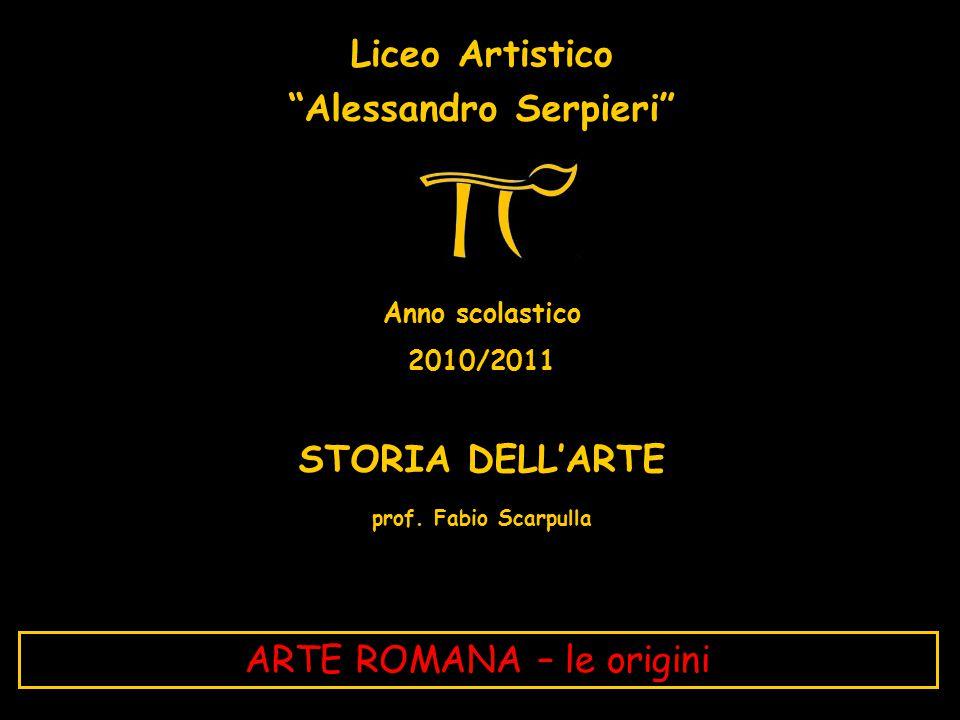 """Liceo Artistico """"Alessandro Serpieri"""" Anno scolastico 2010/2011 STORIA DELL'ARTE prof. Fabio Scarpulla ARTE ROMANA – le origini"""