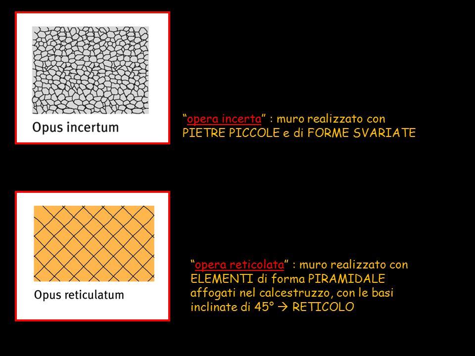 """""""opera incerta"""" : muro realizzato con PIETRE PICCOLE e di FORME SVARIATE """"opera reticolata"""" : muro realizzato con ELEMENTI di forma PIRAMIDALE affogat"""