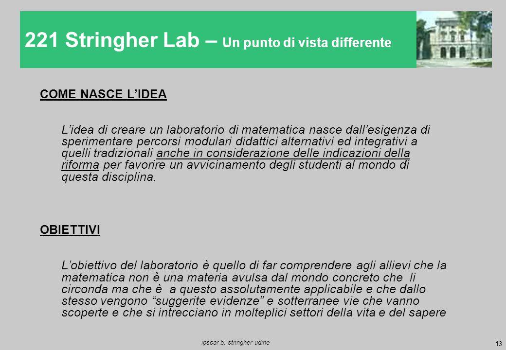 13 ipscar b. stringher udine 221 Stringher Lab – Un punto di vista differente COME NASCE L'IDEA L'idea di creare un laboratorio di matematica nasce da