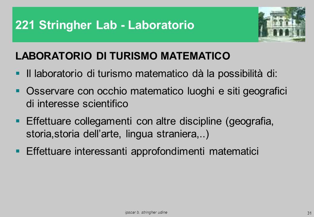 31 ipscar b. stringher udine LABORATORIO DI TURISMO MATEMATICO  Il laboratorio di turismo matematico dà la possibilità di:  Osservare con occhio mat