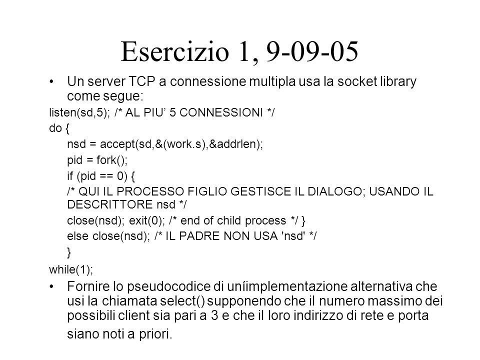 Esercizio 1, 9-09-05 Un server TCP a connessione multipla usa la socket library come segue: listen(sd,5); /* AL PIU' 5 CONNESSIONI */ do { nsd = accept(sd,&(work.s),&addrlen); pid = fork(); if (pid == 0) { /* QUI IL PROCESSO FIGLIO GESTISCE IL DIALOGO; USANDO IL DESCRITTORE nsd */ close(nsd); exit(0); /* end of child process */ } else close(nsd); /* IL PADRE NON USA nsd */ } while(1); Fornire lo pseudocodice di uníimplementazione alternativa che usi la chiamata select() supponendo che il numero massimo dei possibili client sia pari a 3 e che il loro indirizzo di rete e porta siano noti a priori.
