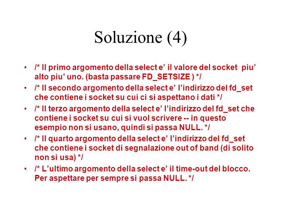 Soluzione (4) /* Il primo argomento della select e' il valore del socket piu' alto piu' uno. (basta passare FD_SETSIZE ) */ /* Il secondo argomento de