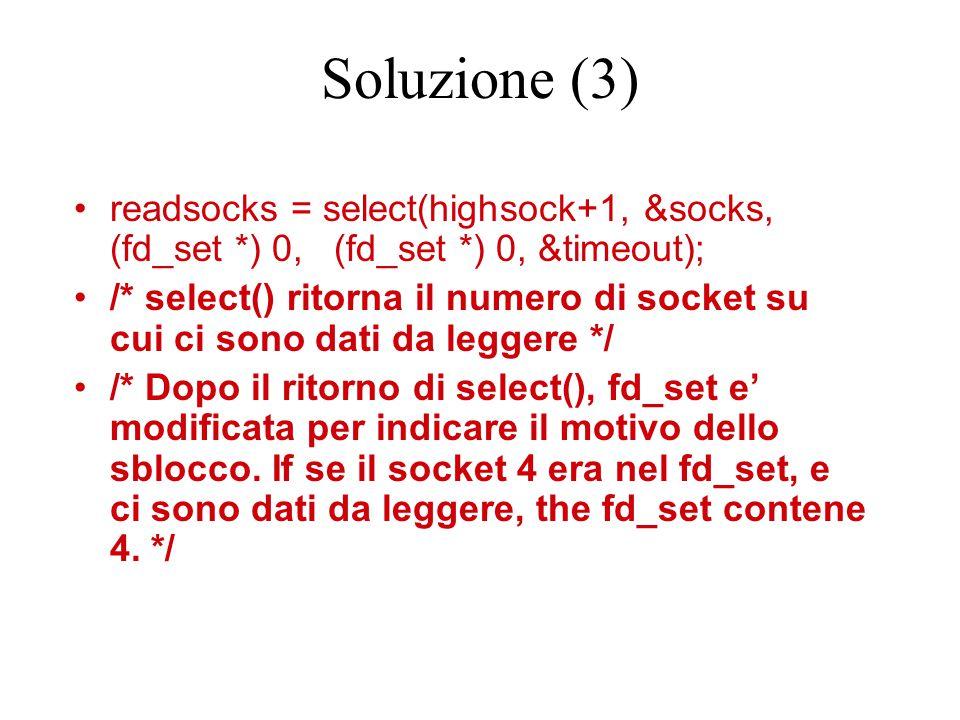 Soluzione (3) readsocks = select(highsock+1, &socks, (fd_set *) 0, (fd_set *) 0, &timeout); /* select() ritorna il numero di socket su cui ci sono dati da leggere */ /* Dopo il ritorno di select(), fd_set e' modificata per indicare il motivo dello sblocco.