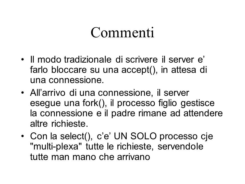 Commenti Il modo tradizionale di scrivere il server e' farlo bloccare su una accept(), in attesa di una connessione. All'arrivo di una connessione, il