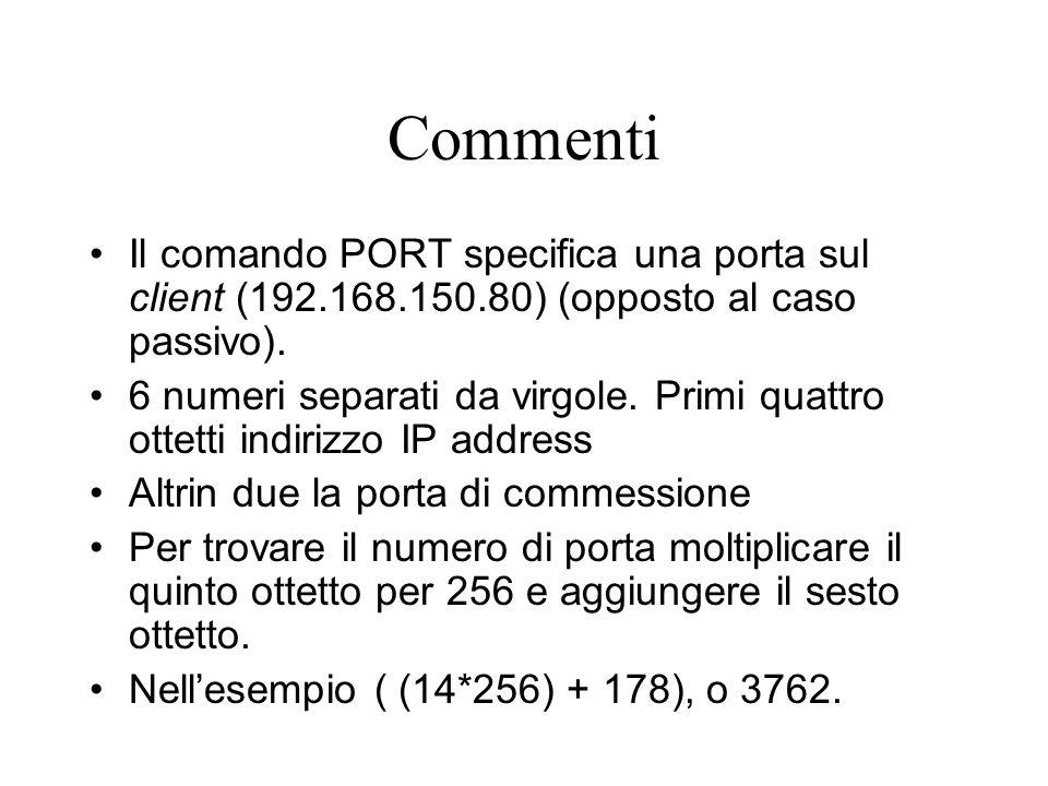 Commenti Il comando PORT specifica una porta sul client (192.168.150.80) (opposto al caso passivo). 6 numeri separati da virgole. Primi quattro ottett