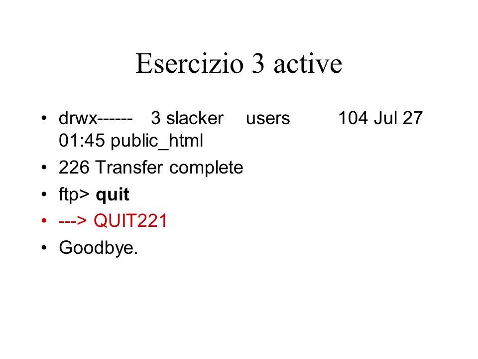 Esercizio 3 active drwx------ 3 slacker users 104 Jul 27 01:45 public_html 226 Transfer complete ftp> quit ---> QUIT221 Goodbye.