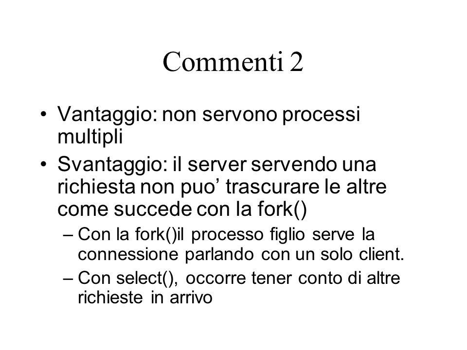Commenti 2 Vantaggio: non servono processi multipli Svantaggio: il server servendo una richiesta non puo' trascurare le altre come succede con la fork() –Con la fork()il processo figlio serve la connessione parlando con un solo client.