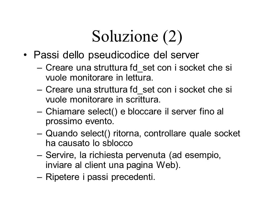 Soluzione (2) Passi dello pseudicodice del server –Creare una struttura fd_set con i socket che si vuole monitorare in lettura. –Creare una struttura
