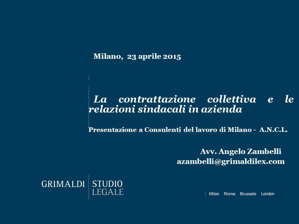 Milano, 23 aprile 2015 Avv. Angelo Zambelli azambelli@grimaldilex.com La contrattazione collettiva e le relazioni sindacali in azienda Presentazione a