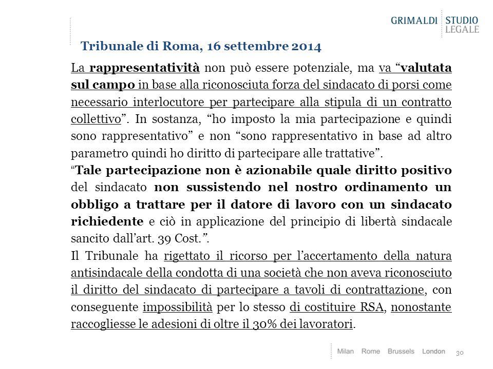 30 Tribunale di Roma, 16 settembre 2014 La rappresentatività non può essere potenziale, ma va valutata sul campo in base alla riconosciuta forza del sindacato di porsi come necessario interlocutore per partecipare alla stipula di un contratto collettivo .