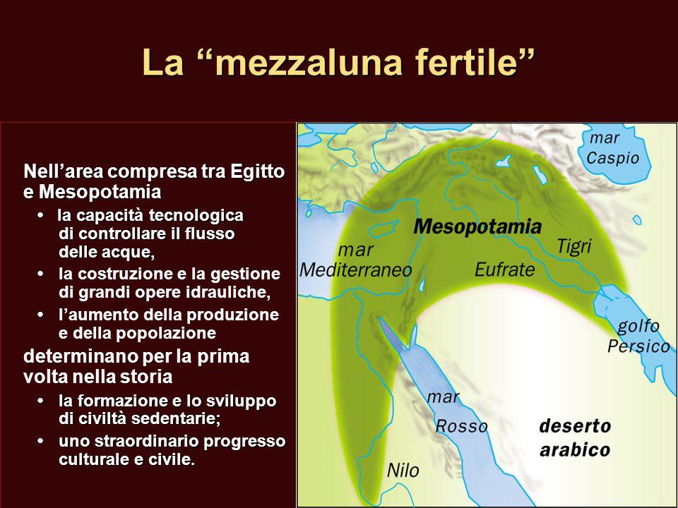 """La """"mezzaluna fertile"""" Nell'area compresa tra Egitto e Mesopotamia la capacità tecnologica di controllare il flusso delle acque, la capacità tecnologi"""