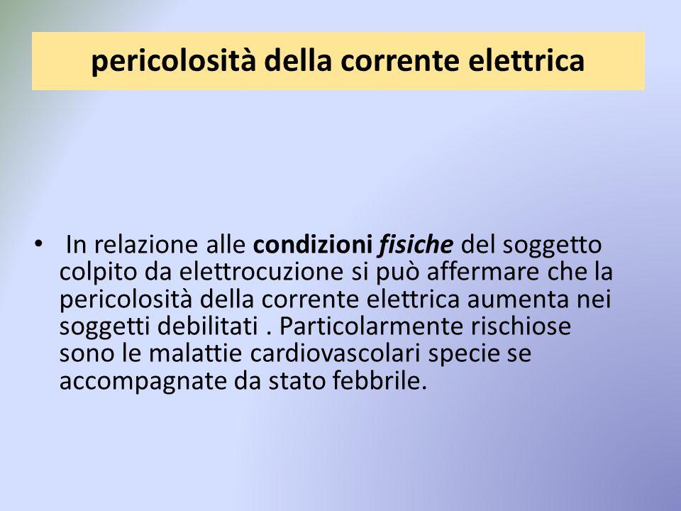 pericolosità della corrente elettrica In relazione alle condizioni fisiche del soggetto colpito da elettrocuzione si può affermare che la pericolosità della corrente elettrica aumenta nei soggetti debilitati.