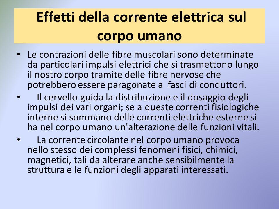 Effetti della corrente elettrica sul corpo umano Le contrazioni delle fibre muscolari sono determinate da particolari impulsi elettrici che si trasmettono lungo il nostro corpo tramite delle fibre nervose che potrebbero essere paragonate a fasci di conduttori.