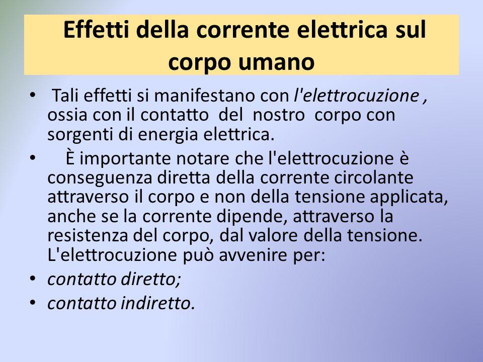 Effetti della corrente elettrica sul corpo umano Tali effetti si manifestano con l elettrocuzione, ossia con il contatto del nostro corpo con sorgenti di energia elettrica.