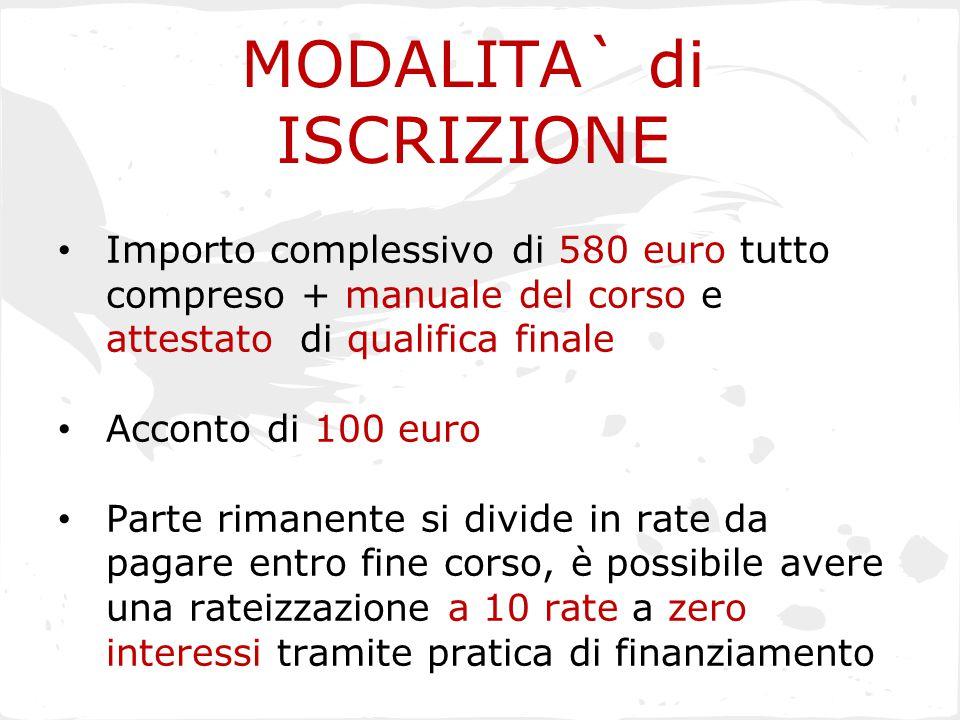 MODALITA` di ISCRIZIONE Importo complessivo di 580 euro tutto compreso + manuale del corso e attestato di qualifica finale Acconto di 100 euro Parte r