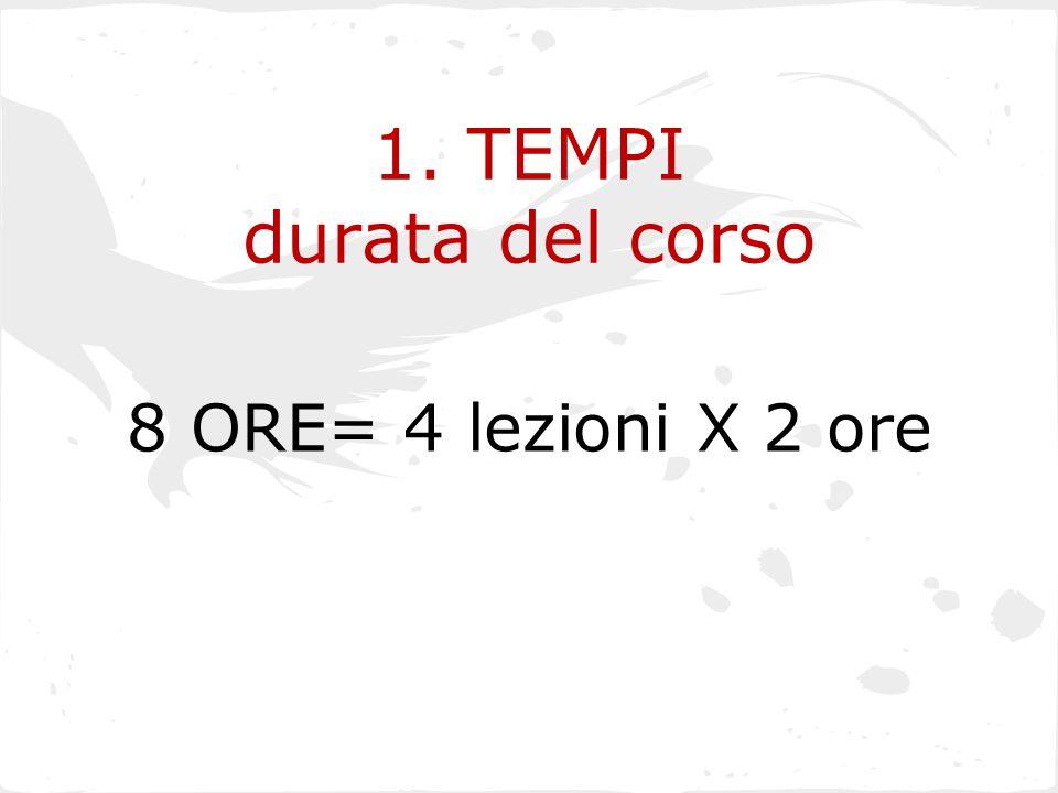1. TEMPI durata del corso 8 ORE= 4 lezioni X 2 ore