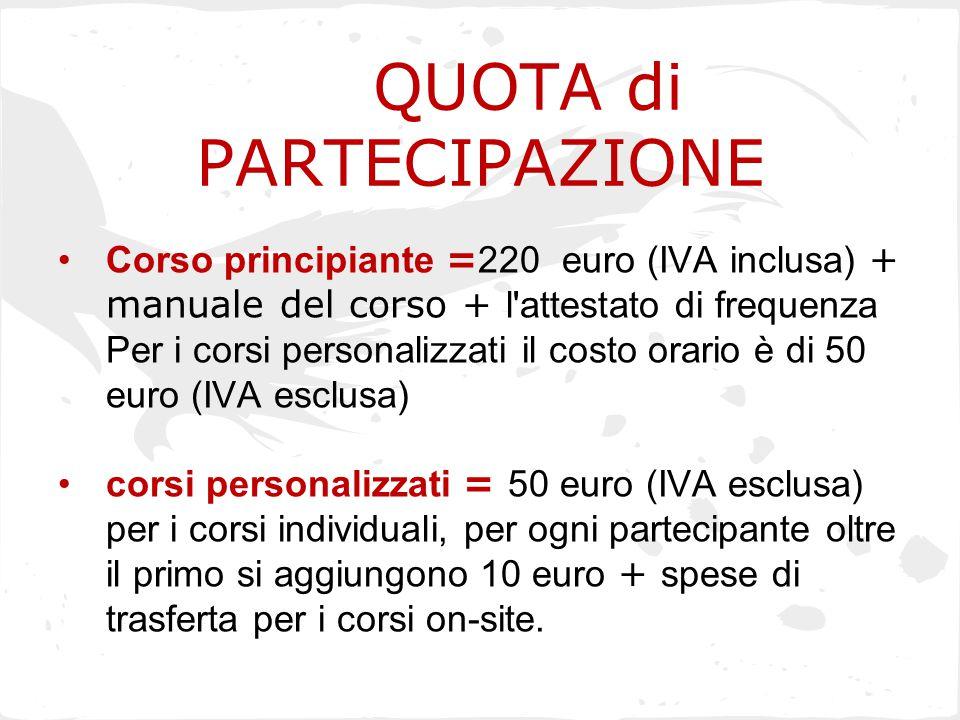 QUOTA di PARTECIPAZIONE Corso principiante = 220 euro (IVA inclusa) + manuale del corso + l'attestato di frequenza Per i corsi personalizzati il costo