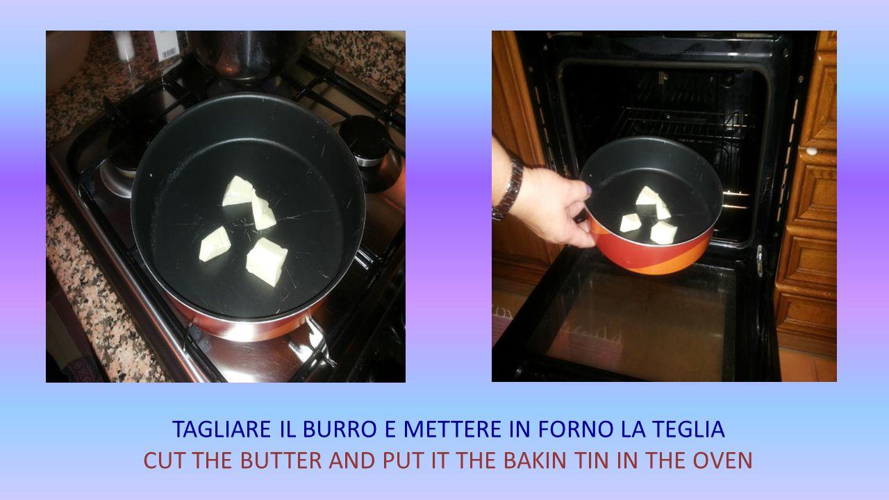 TAGLIARE IL BURRO E METTERE IN FORNO LA TEGLIA CUT THE BUTTER AND PUT IT THE BAKIN TIN IN THE OVEN