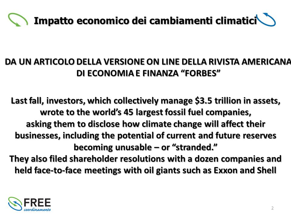 2 Impatto economico dei cambiamenti climatici Last fall, investors, which collectively manage $3.5 trillion in assets, wrote to the world's 45 largest fossil fuel companies, asking them to disclose how climate change will affect their businesses, including the potential of current and future reserves becoming unusable – or stranded. They also filed shareholder resolutions with a dozen companies and held face-to-face meetings with oil giants such as Exxon and Shell DA UN ARTICOLO DELLA VERSIONE ON LINE DELLA RIVISTA AMERICANA DI ECONOMIA E FINANZA FORBES