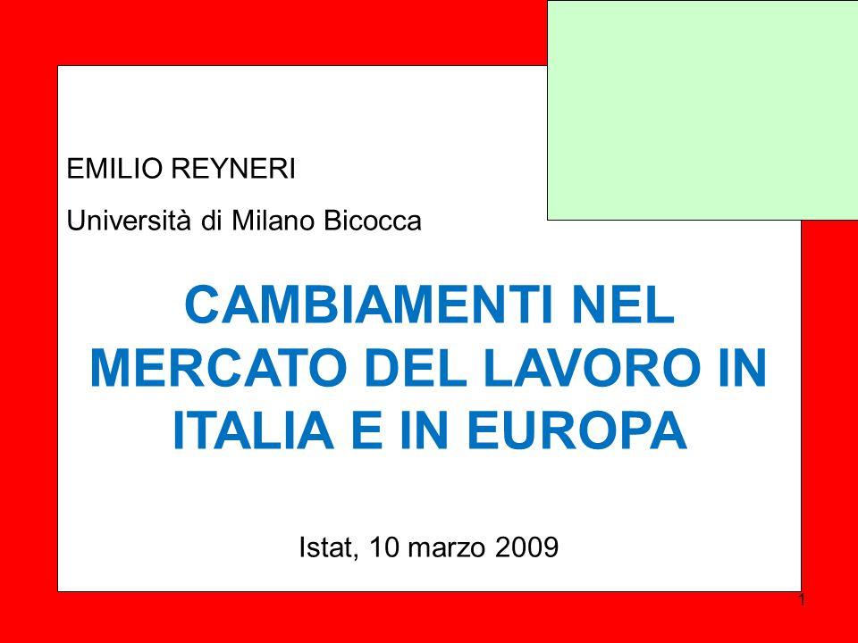 EMILIO REYNERI Università di Milano Bicocca CAMBIAMENTI NEL MERCATO DEL LAVORO IN ITALIA E IN EUROPA Istat, 10 marzo 2009 1
