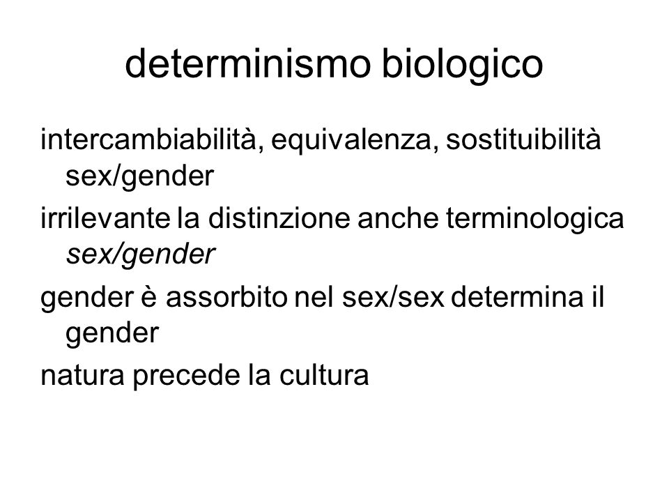determinismo biologico intercambiabilità, equivalenza, sostituibilità sex/gender irrilevante la distinzione anche terminologica sex/gender gender è assorbito nel sex/sex determina il gender natura precede la cultura