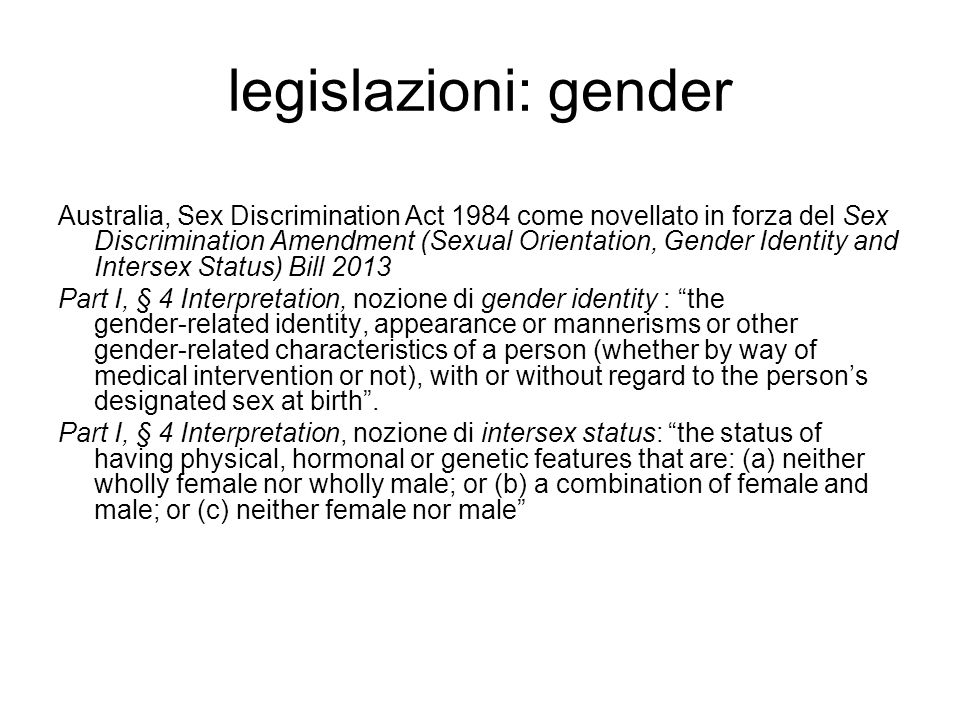 legislazioni: gender Australia, Sex Discrimination Act 1984 come novellato in forza del Sex Discrimination Amendment (Sexual Orientation, Gender Identity and Intersex Status) Bill 2013 Part I, § 4 Interpretation, nozione di gender identity : the gender ‑ related identity, appearance or mannerisms or other gender ‑ related characteristics of a person (whether by way of medical intervention or not), with or without regard to the person's designated sex at birth .
