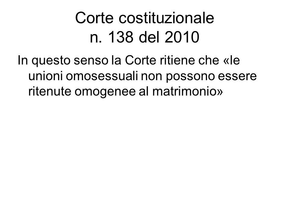Corte costituzionale n. 138 del 2010 In questo senso la Corte ritiene che «le unioni omosessuali non possono essere ritenute omogenee al matrimonio»