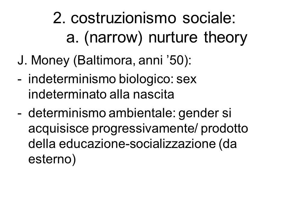 2. costruzionismo sociale: a. (narrow) nurture theory J. Money (Baltimora, anni '50): -indeterminismo biologico: sex indeterminato alla nascita -deter