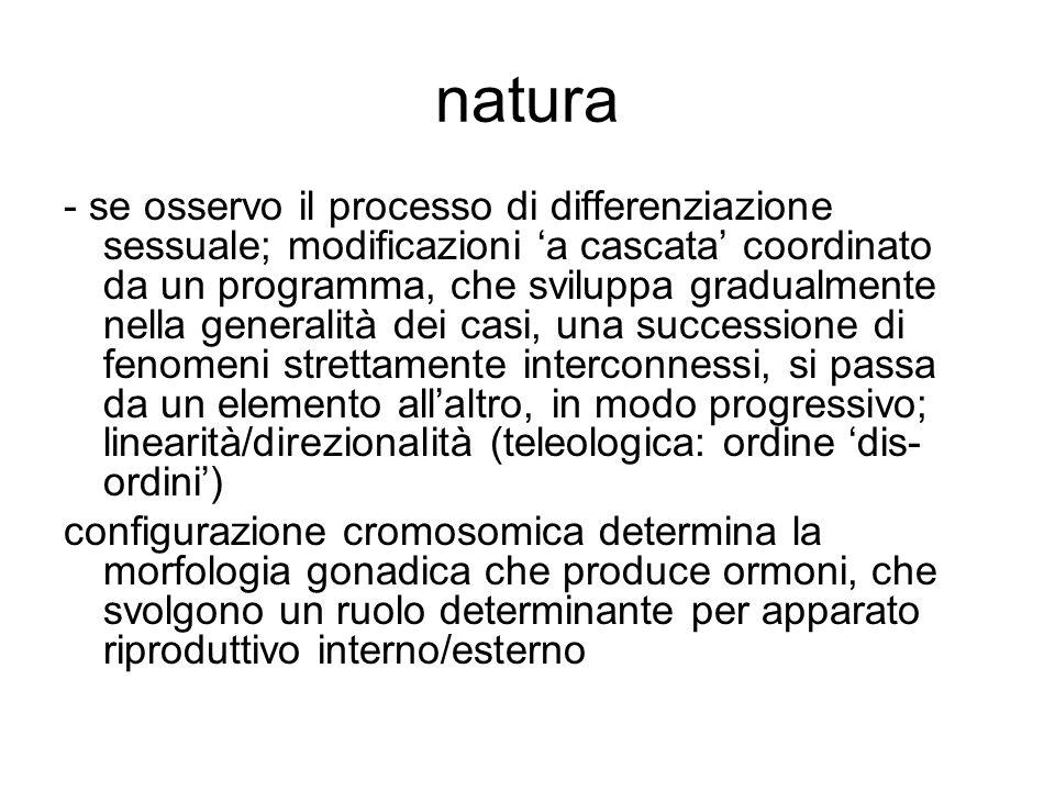 natura - se osservo il processo di differenziazione sessuale; modificazioni 'a cascata' coordinato da un programma, che sviluppa gradualmente nella ge