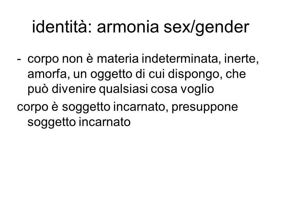 identità: armonia sex/gender -corpo non è materia indeterminata, inerte, amorfa, un oggetto di cui dispongo, che può divenire qualsiasi cosa voglio co