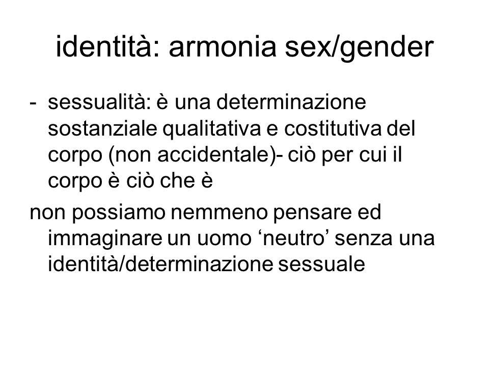identità: armonia sex/gender -sessualità: è una determinazione sostanziale qualitativa e costitutiva del corpo (non accidentale)- ciò per cui il corpo