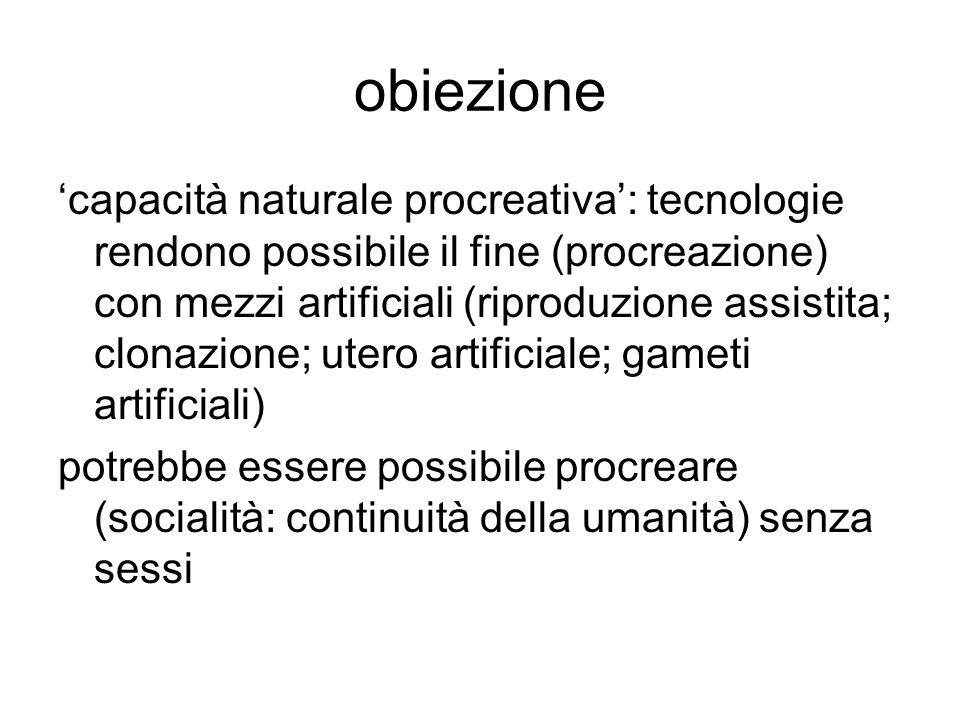 obiezione 'capacità naturale procreativa': tecnologie rendono possibile il fine (procreazione) con mezzi artificiali (riproduzione assistita; clonazio