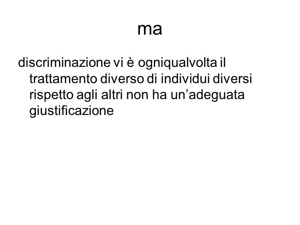 ma discriminazione vi è ogniqualvolta il trattamento diverso di individui diversi rispetto agli altri non ha un'adeguata giustificazione