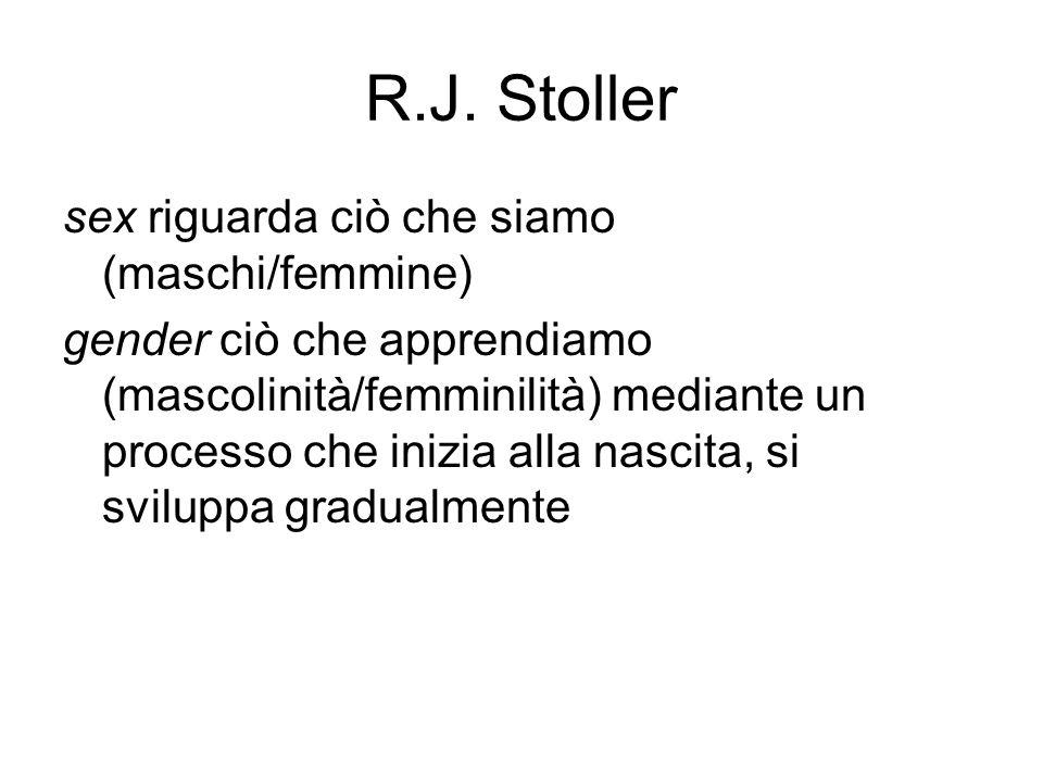 R.J. Stoller sex riguarda ciò che siamo (maschi/femmine) gender ciò che apprendiamo (mascolinità/femminilità) mediante un processo che inizia alla nas