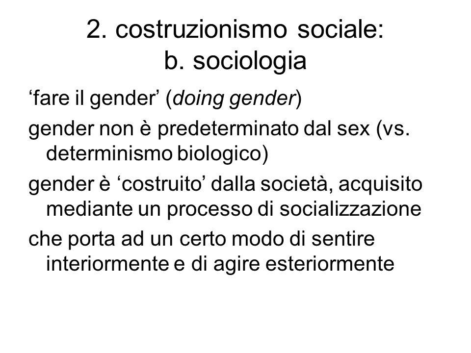 2. costruzionismo sociale: b. sociologia 'fare il gender' (doing gender) gender non è predeterminato dal sex (vs. determinismo biologico) gender è 'co