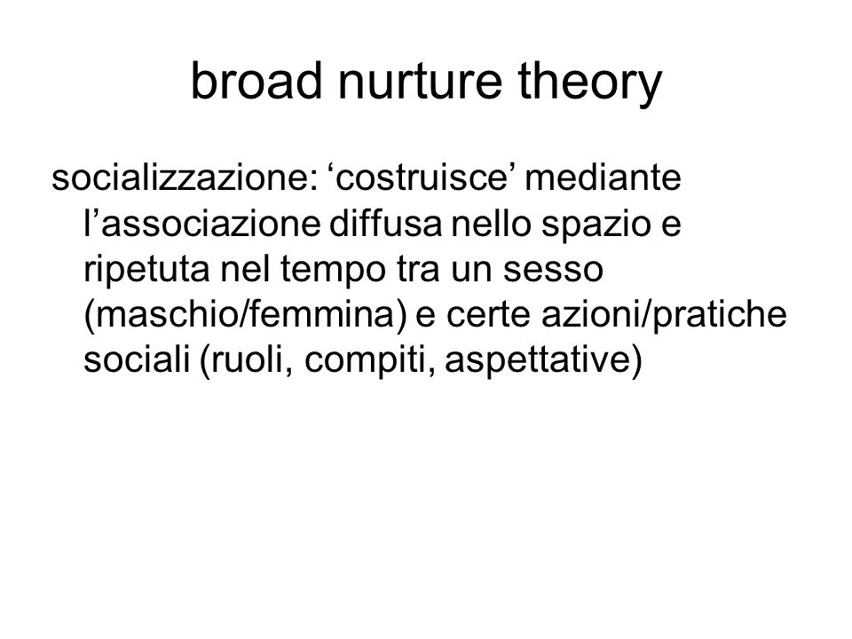 broad nurture theory socializzazione: 'costruisce' mediante l'associazione diffusa nello spazio e ripetuta nel tempo tra un sesso (maschio/femmina) e