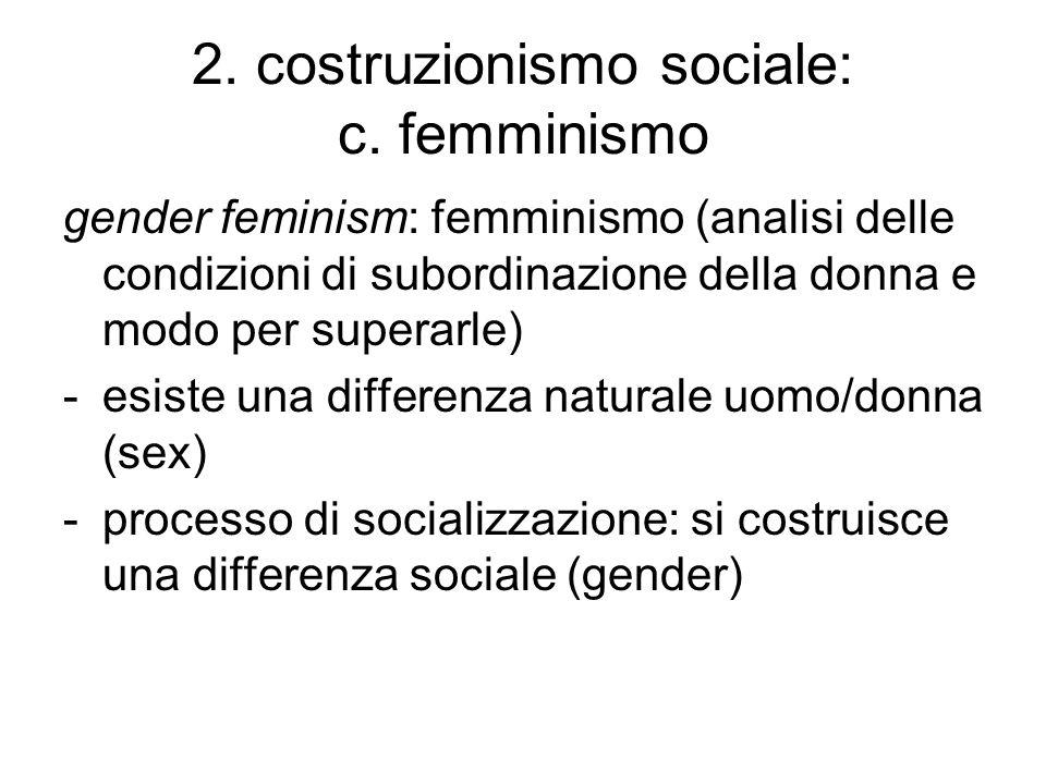 2. costruzionismo sociale: c. femminismo gender feminism: femminismo (analisi delle condizioni di subordinazione della donna e modo per superarle) -es
